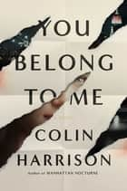 You Belong to Me - A Novel ebook by Colin Harrison