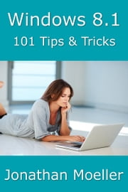 Windows 8.1: 101 Tips & Tricks ebook by Jonathan Moeller