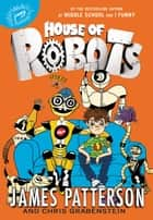 House of Robots ebook by James Patterson, Chris Grabenstein, Juliana Neufeld