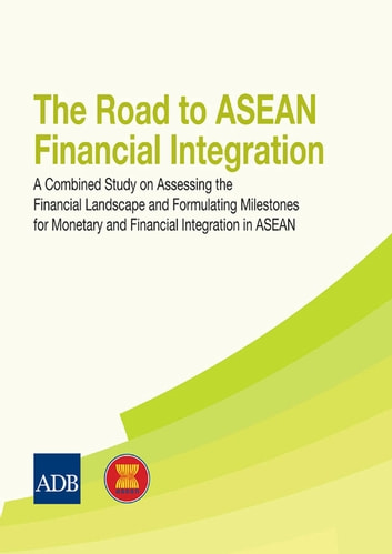 The Road to ASEAN Financial Integration - A Combined Study on Assessing the Financial Landscape and Formulating Milestones for Monetary and Financial Integration in ASEAN ebook by Asian Development Bank