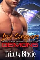 Love Conquers Demons - Book Four of the Virgin Witch and the Vampire King Series ebook by Trinity Blacio