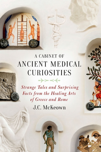 A Cabinet of Ancient Medical Curiosities - Strange Tales and Surprising Facts from the Healing Arts of Greece and Rome ebook by J.C. McKeown