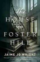 The House on Foster Hill ebook by Jaime Jo Wright