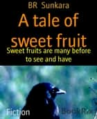 A tale of sweet fruit - Sweet fruits are many before to see and have ebook by BR Sunkara