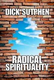 Radical Spirituality - Metaphysical Awareness for a New Century ebook by Dick Sutphen