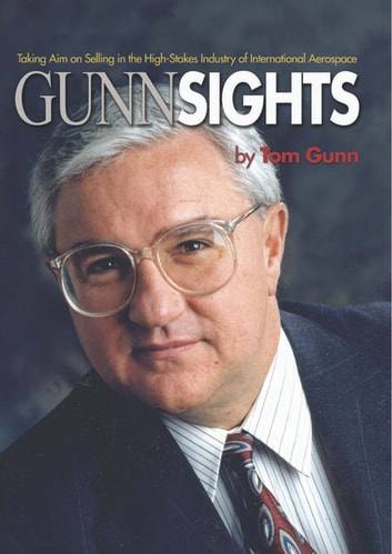 Gunn Sights - Taking Aim on Selling in the High-Stakes Industry of International Aerospace ebook by Tom Gunn