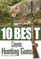 Gun Digest Presents 10 Best Coyote Guns - Today's top guns, plus ammo, accessories, and tips to make your coyote hunt a success. ebook by Jennifer Pearsall