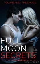 Full Moon Secrets: Volume Five - The Choice - Full Moon Secrets, #5 ebook by Sophia Wilde