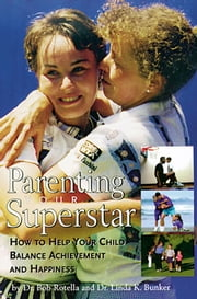 Parenting Your Superstar - How to Help Your Child Balance Achievement and Happiness ebook by Dr. Linda K. Bunker,Dr. Bob Rotella