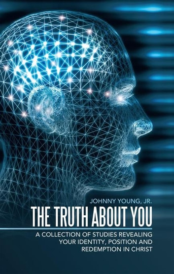 The Truth About You - A Collection of Studies Revealing Your Identity, Position and Redemption in Christ ebook by Johnny Young Jr.