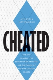 Cheated - The UNC Scandal, the Education of Athletes, and the Future of Big-Time College Sports ebook by Jay M Smith,Mary Willingham