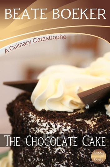 The Chocolate Cake (A Culinary Catastrophe - #1) ebook by Beate Boeker