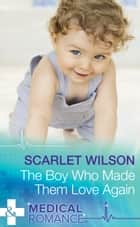 The Boy Who Made Them Love Again (Mills & Boon Medical) ebook by Scarlet Wilson