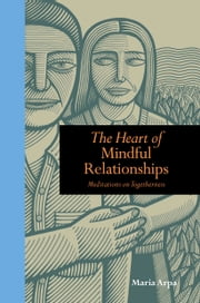 The Heart of Mindful Relationships: Meditations on Togetherness ebook by Maria Arpa Author