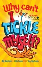 Why Can't I Tickle Myself? - Big Questions From Little People . . . Answered By Some Very Big People ebook by Gemma Elwin Harris, Bear Grylls, Miranda Hart,...