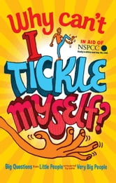 Why Can't I Tickle Myself? - Big Questions From Little People . . . Answered By Some Very Big People ebook by Gemma Elwin Harris,Bear Grylls,Miranda Hart,Sir David Attenborough