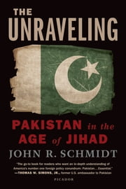 The Unraveling - Pakistan in the Age of Jihad ebook by John R. Schmidt