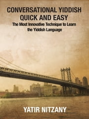 Conversational Yiddish Quick and Easy: The Most Innovative Technique to Learn the Yiddish Language ebook by Yatir Nitzany