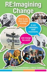 Re:Imagining Change: How to Use Story-based Strategy to Win Campaigns, Build Movements, and Change the World ebook by Reinsborough, Patrick