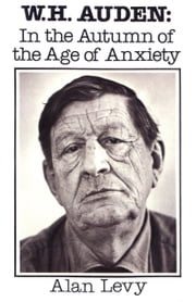 W. H. Auden - In the Autumn of the Age of Anxiety ebook by Alan Levy