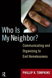Who is My Neighbor? - Communicating and Organizing to End Homelessness ebook by Phillip K. Tompkins