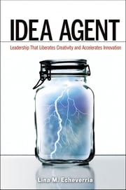 Idea Agent: Leadership that Liberates Creativity and Accelerates Innovation ebook by Lina M. Echeverria