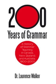 200 Years of Grammar - A History of Grammar Teaching in Canada, New Zealand, and Australia, 1800–2000 ebook by Dr. Laurence Walker