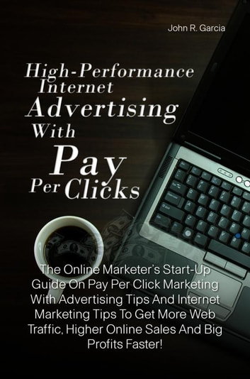 High-Performance Internet Advertising With Pay Per Clicks - The Online Marketer's Start-Up Guide On Pay Per Click Marketing With Advertising Tips To Lessen Online Advertising Costs And For Effective Internet Marketing So You Can Get More Web Traffic, Higher Online Sales And Big Profits Faster ebook by John R. Garcia