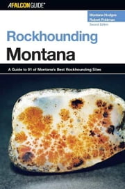 Rockhounding Montana, 2nd: A Guide to 91 of Montana's Best Rockhounding Sites ebook by Hodges, Montana