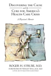 Discovering the Cause and the Cure for America's Health Care Crisis - A Physician's Memoir ebook by Roger H. Strube, MD