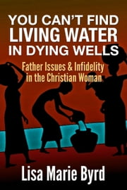 You Can't Find Living Water In Dying Wells - Father Issues and Infidelity in the Christian Woman ebook by Lisa Marie Byrd