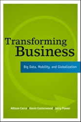 Transforming Business - Big Data, Mobility, and Globalization ebook by Allison Cerra,Kevin Easterwood,Jerry Power