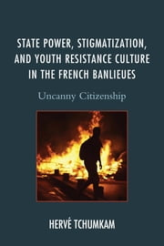State Power, Stigmatization, and Youth Resistance Culture in the French Banlieues - Uncanny Citizenship ebook by Hervé Tchumkam