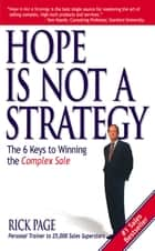 Hope Is Not a Strategy: The 6 Keys to Winning the Complex Sale : The 6 Keys to Winning the Complex Sale: The 6 Keys to Winning the Complex Sale ebook by Rick Page