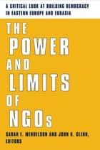 The Power and Limits of NGOs - A Critical Look at Building Democracy in Eastern Europe and Eurasia ebook by Sarah Mendelson, John Glenn