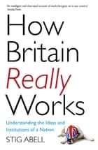 How Britain Really Works - Understanding the Ideas and Institutions of a Nation ebook by Stig Abell