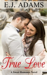 True Love - A Sweet Romance Novel ebook by E.J. Adams