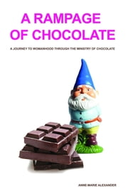A Rampage of Chocolate (3rd Edition) - A Journey to Womanhood Through the Ministry of Chocolate ebook by Anne-Marie Alexander