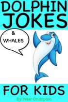 Dolphin and Whale Jokes For Kids ebook by Peter Crumpton