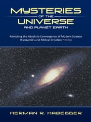 Mysteries of the Universe and Planet Earth - Revealing the Absolute Convergence of Modern Science Discoveries and Biblical Creation History ebook by Herman R. Habegger