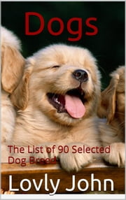Dogs - The List of 90 Selected Dog Breed ebook by Lovly John