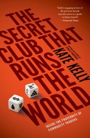 The Secret Club That Runs the World - Inside the Fraternity of Commodity Traders ebook by Kate Kelly
