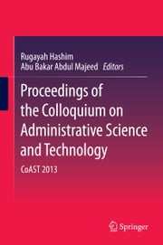 Proceedings of the Colloquium on Administrative Science and Technology - CoAST 2013 ebook by Rugayah Hashim,Abu Bakar Abdul Majeed