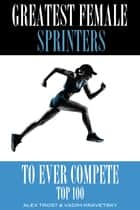 Greatest Female Sprinters to Ever Compete: Top 100 ebook by alex trostanetskiy