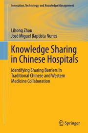 Knowledge Sharing in Chinese Hospitals - Identifying Sharing Barriers in Traditional Chinese and Western Medicine Collaboration ebook by Miguel Baptista Nunes,Lihong Zhou