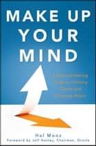 Make Up Your Mind - A Decision Making Guide to Thinking Clearly and Choosing Wisely ebook by Hal Mooz, Jeff Henley