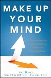 Make Up Your Mind - A Decision Making Guide to Thinking Clearly and Choosing Wisely ebook by Hal Mooz,Jeff Henley