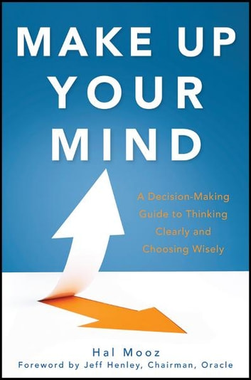 Make Up Your Mind - A Decision Making Guide to Thinking Clearly and Choosing Wisely ebook by Hal Mooz