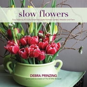 Slow Flowers - Four Seasons of Locally Grown Bouquets from the Garden, Meadow and Farm ebook by Debra Prinzing