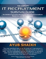 The Complete IT Recruitment Survival Guide - The Definitive Handbook for IT Recruitment Consultants, Resourcers and HR Professionals ebook by Ayub Shaikh